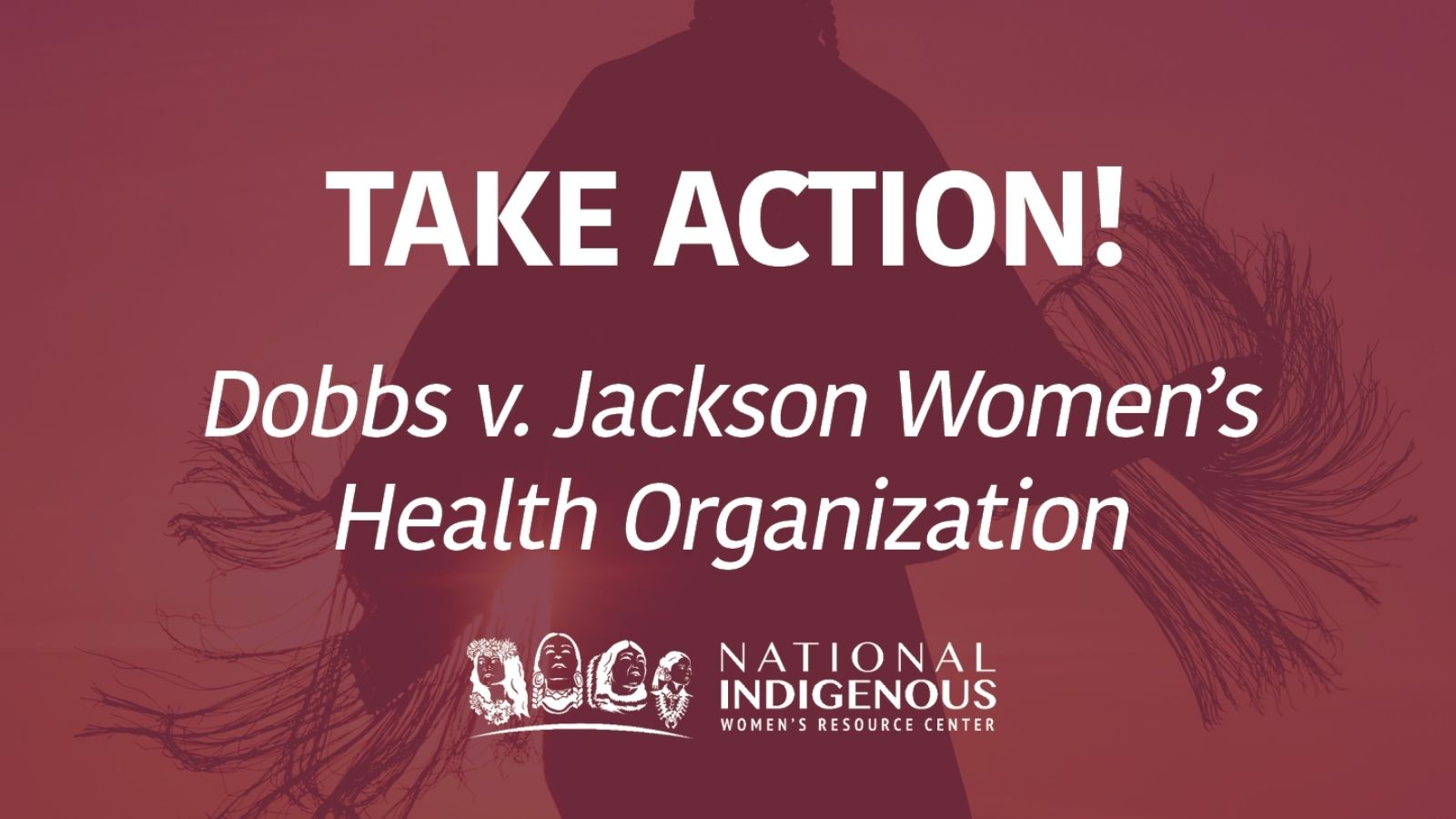 Native woman in regalia in background with red color overlay, with text 'Take Action! Dobbs v. Jackson Women's Health Organization' and with white NIWRC logo at bottom.