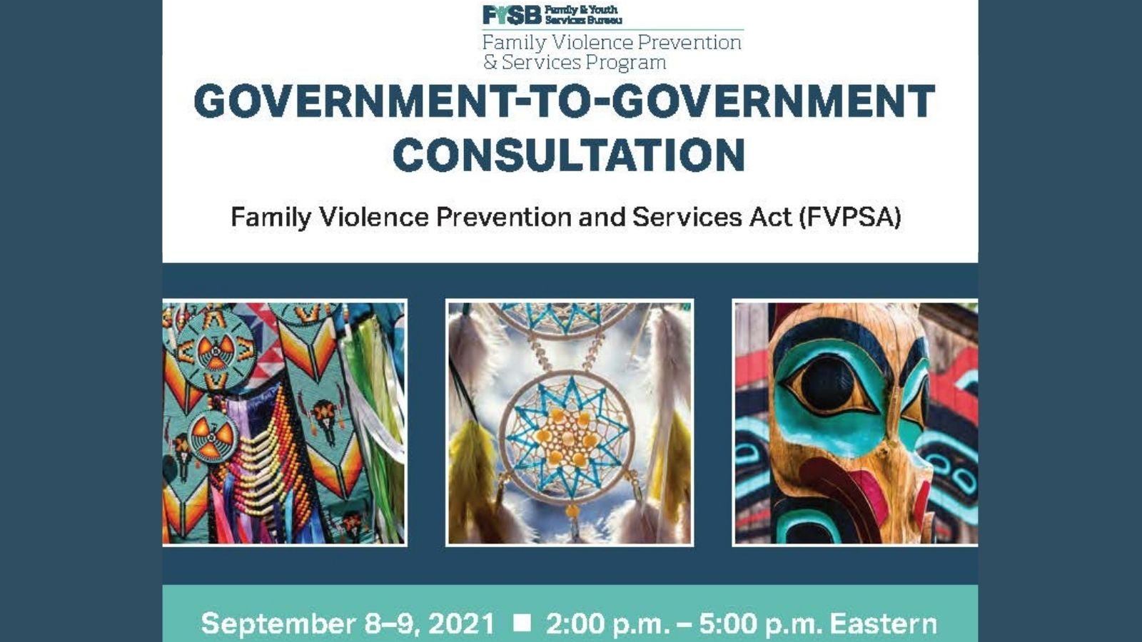 """Blue banner with logo and text at top """"FYSB Family & Youth Services Bureau, Family Violence Prevention & Services Program, Government-to-Government Consultation, Family Violence Prevention and Services Act (FVPSA)"""" and teal box at bottom with text """"September 8-9, 2021, 2:00 p.m.-5:00 p.m. Eastern""""."""